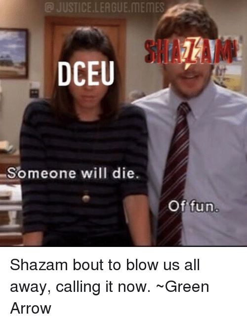 League Memes: @ JUSTICE.LEAGUE.MEMES  Someone will die.  Of fun Shazam bout to blow us all away, calling it now. ~Green Arrow