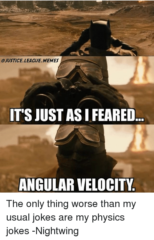 League Memes: JUSTICE.LEAGUE.MEMES  T'S JUST AS I FEARED  ANGULAR VELOCITY The only thing worse than my usual jokes are my physics jokes -Nightwing