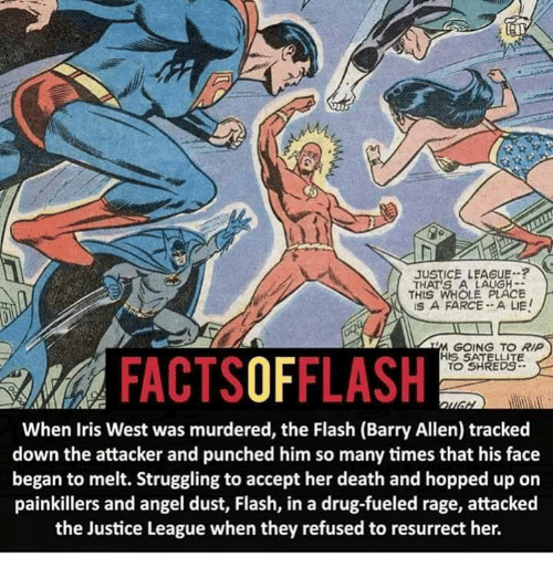 Memes, Angel, and Death: JUSTICE LEAGUE.  THATS A LAUGH  THIS WHOLE PLACE  IS A FARCE... A LIE  GOING TO RIP  HIS SATELLITE  OF  TO SHREDS.  When Iris West was murdered, the Flash (Barry Allen) tracked  down the attacker and punched him so many times that his face  began to melt. Struggling to accept her death and hopped up on  painkillers and angel dust, Flash, in a drug-fueled rage, attacked  the Justice League when they refused to resurrect her.