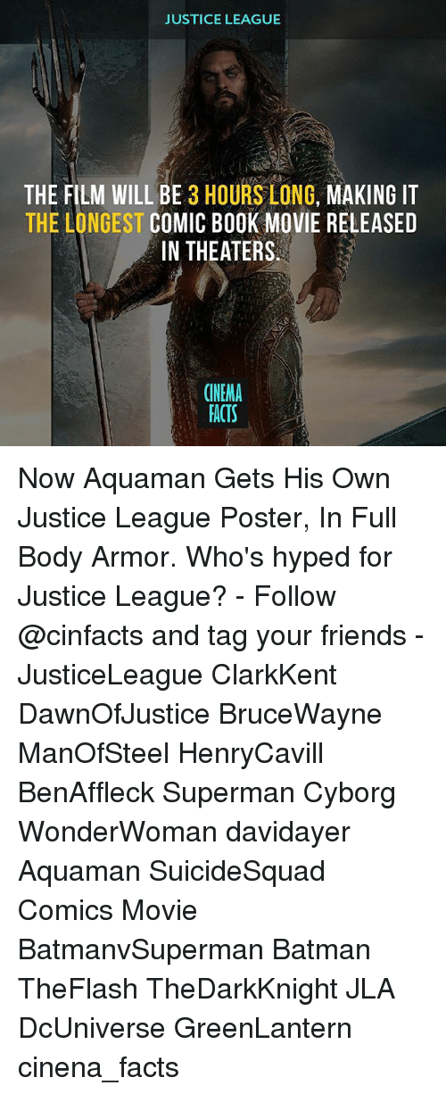 Memes, 🤖, and Cyborg: JUSTICE LEAGUE  THE FILM WILL BE  3 HOURS LONG,  MAKING IT  THE LONGEST COMIC BOOK MOVIE RELEASED  IN THEATERS  CINEMA  FACTS Now Aquaman Gets His Own Justice League Poster, In Full Body Armor. Who's hyped for Justice League? - Follow @cinfacts and tag your friends - JusticeLeague ClarkKent DawnOfJustice BruceWayne ManOfSteel HenryCavill BenAffleck Superman Cyborg WonderWoman davidayer Aquaman SuicideSquad Comics Movie BatmanvSuperman Batman TheFlash TheDarkKnight JLA DcUniverse GreenLantern cinena_facts