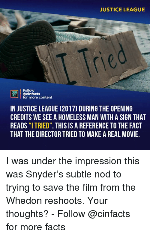 "Justice League: JUSTICE LEAGUE  Tre  Follow  INEMA  ACS @cinfacts  for more content  IN JUSTICE LEAGUE (2017) DURING THE OPENING  CREDITS WE SEE A HOMELESS MAN WITH A SIGN THAT  READS ""I TRIED"". THIS IS A REFERENCE TO THE FACT  THAT THE DIRECTOR TRIED TO MAKE A REAL MOVIE.  91 I was under the impression this was Snyder's subtle nod to trying to save the film from the Whedon reshoots. Your thoughts? - Follow @cinfacts for more facts"