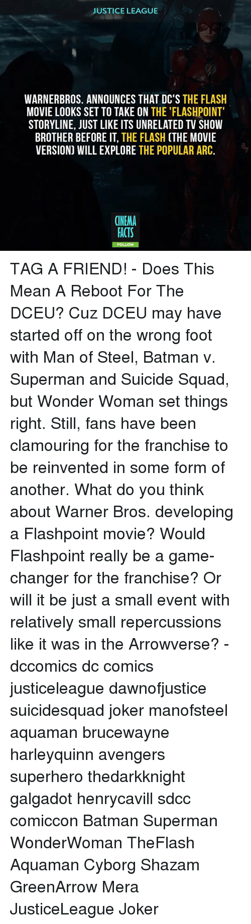 Suicide Squad: JUSTICE LEAGUE  WARNERBROS. ANNOUNCES THAT DC'S THE FLASH  MOVIE LOOKS SET TO TAKE ON THE 'FLASHPOINT  STORYLINE, JUST LIKE ITS UNRELATED TV SHOW  BROTHER BEFORE IT, THE FLASH (THE MOVIE  VERSION) WILL EXPLORE THE POPULAR ARC.  CINEMA  FACTS  FO TAG A FRIEND! - Does This Mean A Reboot For The DCEU? Cuz DCEU may have started off on the wrong foot with Man of Steel, Batman v. Superman and Suicide Squad, but Wonder Woman set things right. Still, fans have been clamouring for the franchise to be reinvented in some form of another. What do you think about Warner Bros. developing a Flashpoint movie? Would Flashpoint really be a game-changer for the franchise? Or will it be just a small event with relatively small repercussions like it was in the Arrowverse? - dccomics dc comics justiceleague dawnofjustice suicidesquad joker manofsteel aquaman brucewayne harleyquinn avengers superhero thedarkknight galgadot henrycavill sdcc comiccon Batman Superman WonderWoman TheFlash Aquaman Cyborg Shazam GreenArrow Mera JusticeLeague Joker