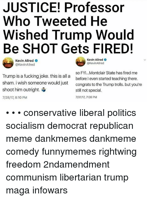 Republican Meme: JUSTICE! Professor  Who Tweeted He  Wished Trump Would  Be SHOT Gets FIRED!  Kevin Allred  @KevinAllred  Kevin Allred  @KevinAllred  Trump is a fucking joke. this is all a  sham. i wish someone would just  shoot him outright.  7/28/17, 8:10 PM  so FYI.. .Montclair State has fired me  before I even started teaching there.  congrats to the Trump trolls. but you're  still not special.  7/31/17, 7:06 PM • • • conservative liberal politics socialism democrat republican meme dankmemes dankmeme comedy funnymemes rightwing freedom 2ndamendment communism libertarian trump maga infowars