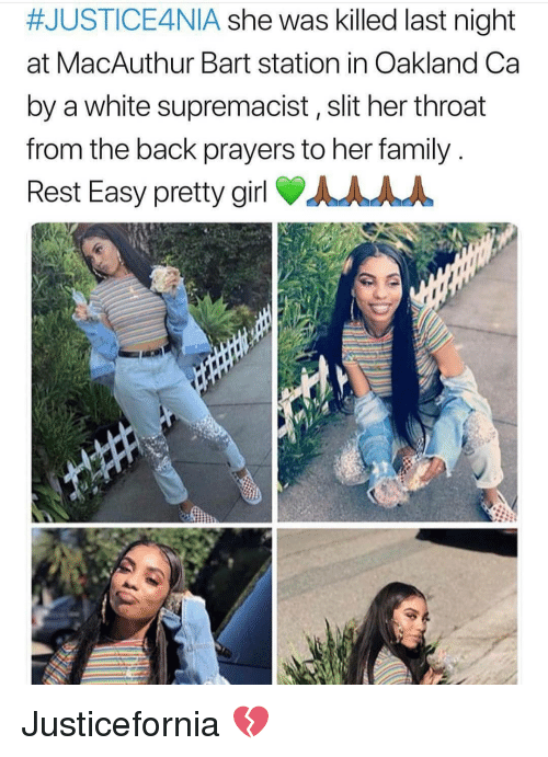 Family, Memes, and Bart:  #JUSTICE4NIA she was killed last night  at MacAuthur Bart station in Oakland Ca  by a white supremacist, slit her throat  from the back prayers to her family  Rest Easy pretty girl AAAA Justicefornia 💔