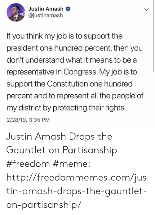 Freedom Meme: Justin Amash  @justinamash  If you think my job is to support the  president one hundred percent, then you  don't understand what it means to be a  representative in Congress. My job is to  support the Constitution one hundred  percent and to represent all the people of  my district by protecting their rights.  2/28/19, 3:35 PM Justin Amash Drops the Gauntlet on Partisanship #freedom #meme: http://freedommemes.com/justin-amash-drops-the-gauntlet-on-partisanship/