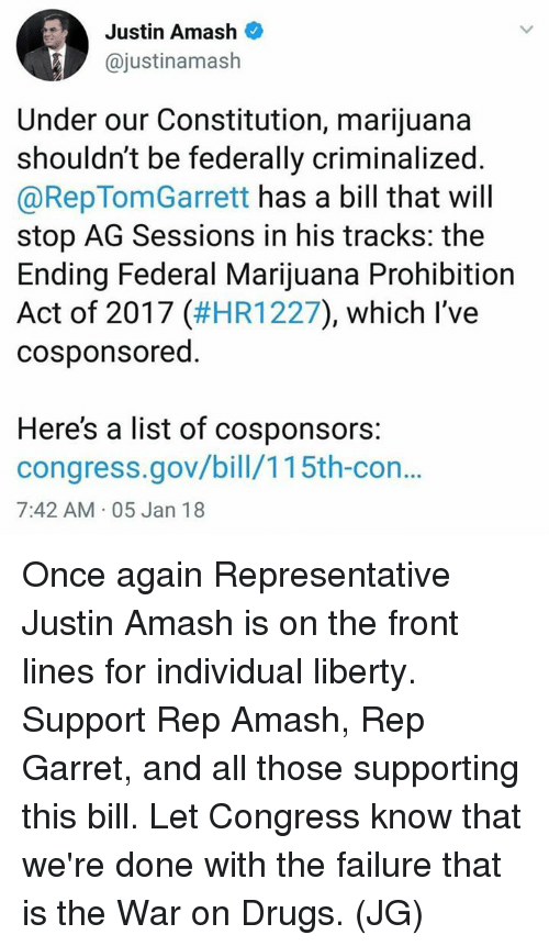 Drugs, Memes, and Constitution: Justin Amash  @justinamash  Under our Constitution, marijuana  shouldn't be federally criminalized  @RepTomGarrett has a bill that will  stop AG Sessions in his tracks: the  Ending Federal Marijuana Prohibition  Act of 2017 (#HR1227), which I've  cosponsored.  Here's a list of cosponsors:  congress.gov/bill/115th-con..  7:42 AM 05 Jan 18 Once again Representative Justin Amash is on the front lines for individual liberty. Support Rep Amash, Rep Garret, and all those supporting this bill. Let Congress know that we're done with the failure that is the War on Drugs. (JG)