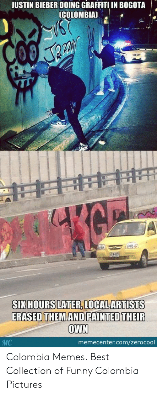 Colombian Memes: JUSTIN BIEBER DOING GRAFFITI IN BOGOTA  (COLOMBIA)  SIX HOURS LATER,LOCALARTISTS  ERASED THEM AND PAINTED THEIR  OWN  MC  memecenter.com/zerocool Colombia Memes. Best Collection of Funny Colombia Pictures