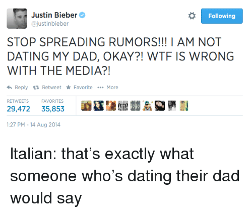 Justinbieber: Justin Bieber  @justinbieber  Following  STOP SPREADING RUMORS!!! I AM NOT  DATING MY DAD, OKAY?! WTF IS WRONG  WITH THE MEDIA?!  Reply 다 Retweet ★ Favorite  More  RETWEETSFAVORITES  29,472 35,853  :27 PM-14 Aug 2014 ltalian:  that's exactly what someone who's dating their dad would say