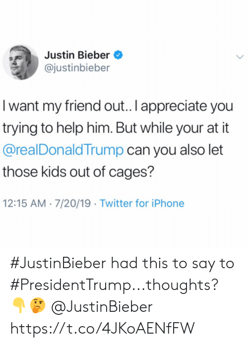 Justin Bieber: Justin Bieber  @justinbieber  I want my friend out.. I appreciate you  trying to help him. But while your at it  @realDonaldTrump can you also let  those kids out of cages?  12:15 AM 7/20/19 Twitter for iPhone #JustinBieber had this to say to #PresidentTrump...thoughts? 👇🤔 @JustinBieber https://t.co/4JKoAENfFW