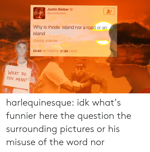 Justinbieber: Justin Bieber@  @justinbieber  Why is rhode island nor a road or an  island  12/4/09, 4:49 PM  24.6K RETWEETS 21.8K LIKES  1994  WHAT TO  YOV MEAN? harlequinesque:  idk what's funnier here the question the surrounding pictures or his misuse of the word nor