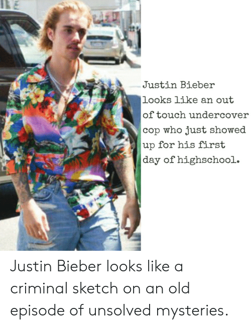 unsolved: Justin Bieber  looks like an out  of touch undercover  cop who just showed  up for his first  day of highschool. Justin Bieber looks like a criminal sketch on an old episode of unsolved mysteries.