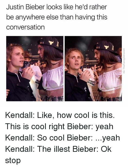 Justin Bieber, Yeah, and Cool: Justin Bieber looks like he'd rather  be anywhere else than having this  conversation Kendall: Like, how cool is this. This is cool right Bieber: yeah Kendall: So cool Bieber: ...yeah Kendall: The illest Bieber: Ok stop