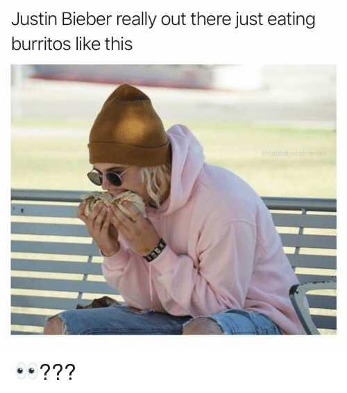 Burritos: Justin Bieber really out there just eating  burritos like this  @cabbagecatmeme 👀???