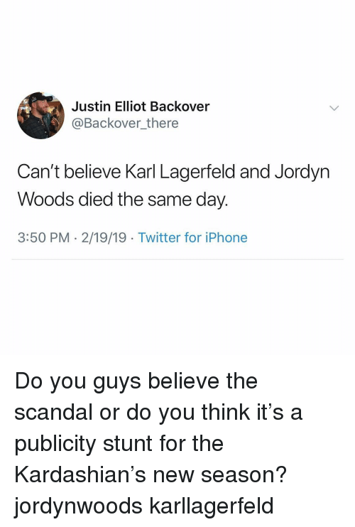 karl lagerfeld: Justin Elliot Backover  @Backover_there  Can't believe Karl Lagerfeld and Jordyn  Woods died the same day.  3:50 PM - 2/19/19 Twitter for iPhone Do you guys believe the scandal or do you think it's a publicity stunt for the Kardashian's new season? jordynwoods karllagerfeld