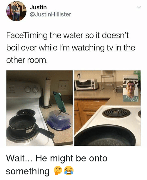 Water, Girl Memes, and Boil: Justin  @JustinHillister  FaceTiming the water so it doesn't  boil over while I'm watching tv in the  other roonm Wait... He might be onto something 🤔😂