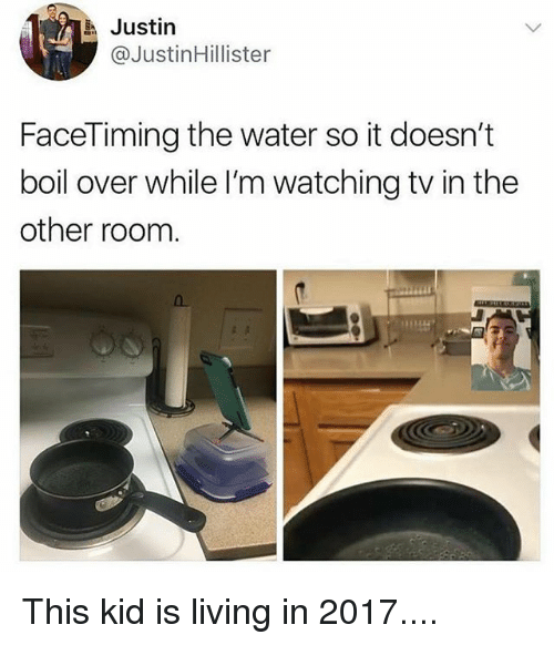 Funny, Water, and Living: Justin  @JustinHillister  FaceTiming the water so it doesn't  boil over while I'm watching tv in the  other room This kid is living in 2017....