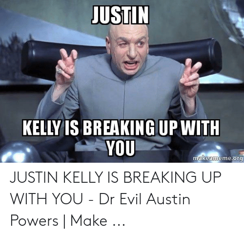 Justin Meme: JUSTIN  KELLY IS BREAKING UP WITH  YOU  makeameme.org JUSTIN KELLY IS BREAKING UP WITH YOU - Dr Evil Austin Powers | Make ...