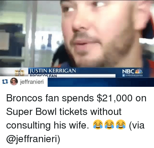 Sports, Super Bowl, and Bowling: JUSTIN KERRIGAN  tu a jeffranieri  NBC  nbcbayarea Broncos fan spends $21,000 on Super Bowl tickets without consulting his wife. 😂😂😂 (via @jeffranieri)