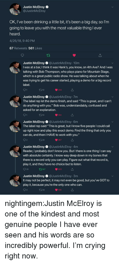 """demo: Justin McElroy  @JustinMcElroy  OK, I've been drinking a little bit, it's been a big day, so l'm  going to leave vou with the most valuable thing l ever  heard  4/26/18, 9:40 PM  67 Retweets 561 Likes  Justin McElroy@JustinMcElroy 10m  I was at a bar, I think it was Hank's, you know, on 4th Ave? And I was  talking with Bob Thompson, who plays piano for Mountain Stage,  which is a great public radio show. He was talking about when he  was trying to get his career started, playing a demo for a big record  label  110  244  Justin McElroy @JustinMcElroy 7m  The label rep let the demo finish, and said """"This is great, and I can't  do anything with you."""" Bob was, understandably, confused and  asked for an explanation  184  Justin McElroy @JustinMcElroy 6m  The label rep said """"This is great, but I know five people I could call  up right now and play this exact demo. Find the thing that only you  can do, and then I HAVE to work with you.""""  267  Justin McElroy @JustinMcElroy 4m  Reader, I probably don't know you. But I there is one thing I can say  with absolute certainty. I know way deep down in my bones that  there is a record only you can play. Figure out what that record is,  play it, and they have no choice but to listen  O 20  147  503  Justin McElroy @JustinMcElroy 3m  It may not be perfect, it may not even be good, but you've GOT to  play it, because you're the only one who can  4  198 nightingem:Justin McElroy is one of the kindest and most genuine people I have ever seen and his words are so incredibly powerful. I'm crying right now."""