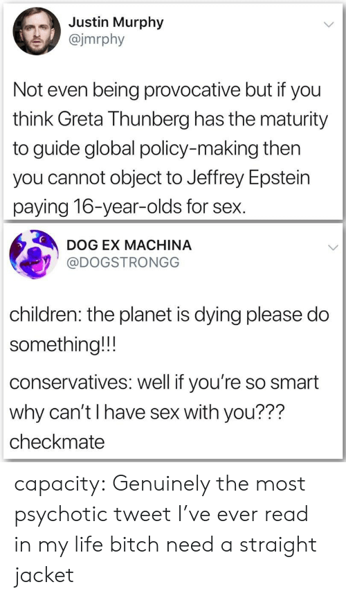 Jeffrey Epstein: Justin Murphy  @jmrphy  Not even being provocative but if you  think Greta Thunberg has the maturity  to guide global policy-making then  you cannot object to Jeffrey Epstein  paying 16-year-olds for sex.  DOG EX MACHINA  @DOGSTRONGG  children: the planet is dying please do  something!!!  conservatives: well if you're so smart  why can't I have sex with you???  checkmate capacity:  Genuinely the most psychotic tweet I've ever read in my life bitch need a straight jacket