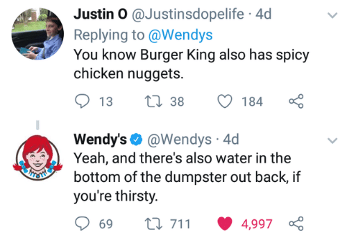 wendys: Justin O @Justinsdopelife 4d  Replying to @Wendys  You know Burger King also has spicy  chicken nuggets.  Wendy's. @Wendys. 4d  Yeah, and there's also water in the  bottom of the dumpster out back, if  you're thirsty.  ti 711 4,997  69