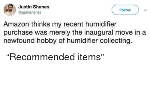 "merely: Justin Shanes  @justinshanes  Follow  Amazon thinks my recent humidifier  purchase was merely the inaugural move in a  newfound hobby of humidifier collecting. ""Recommended items"""