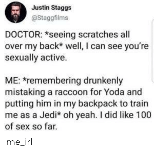 Raccoon: Justin Staggs  @Staggfilms  DOCTOR: *seeing scratches all  over my back* well, I can see you're  sexually active.  ME: remembering drunkenly  mistaking a raccoon for Yoda and  putting him in my backpack to train  me as a Jedi* oh yeah. I did like 100  of sex so far. me_irl