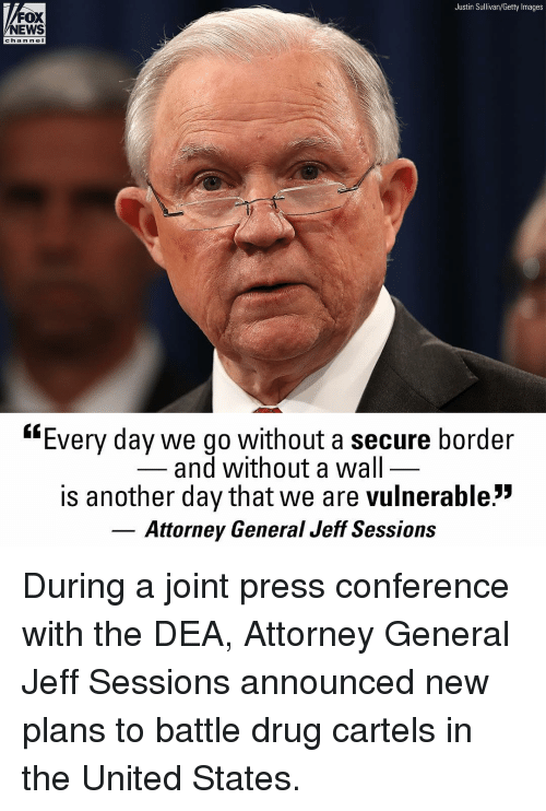 "attorney general: Justin Sullivan/Getty Images  FOX  NEWS  chan ne  ""Every day we go without a secure border  and without a wal  is another day that we are vulnerable:""  Attorney General Jeff Sessions During a joint press conference with the DEA, Attorney General Jeff Sessions announced new plans to battle drug cartels in the United States."