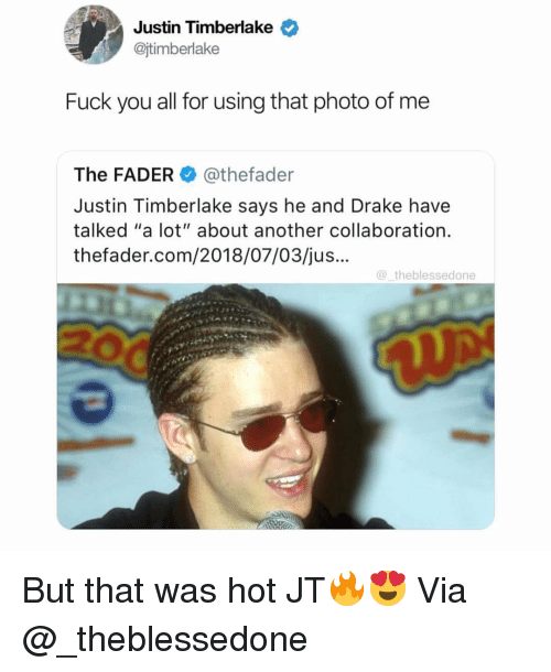"""Justin TImberlake: Justin Timberlake  @jtimberlake  Fuck you all for using that photo of me  The FADER@thefader  Justin Timberlake says he and Drake have  talked """"a lot"""" about another collaboration.  thefader.com/2018/07/03/jus...  theblessedone But that was hot JT🔥😍 Via @_theblessedone"""