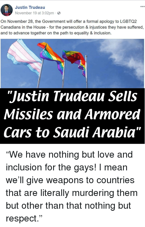 "persecution: Justin Trudeau  900  November 19 at 3:02pm  On November 28, the Government will offer a formal apology to LGBTQ2  Canadians in the House for the persecution & injustices they have suffered,  and to advance together on the path to equality & inclusion.  ""Justin Trudeau Sells  Missiles and Armored  Cars to Saudi Arabia"" <p>""We have nothing but love and inclusion for the gays! I mean we'll give weapons to countries that are literally murdering them but other than that nothing but respect.""</p>"