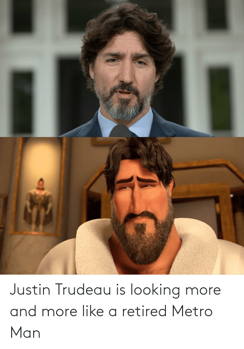 Justin: Justin Trudeau is looking more and more like a retired Metro Man