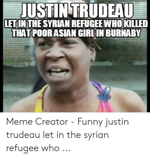 Asian Girl Meme: JUSTIN TRUDEAU  LETINTHE SYRIAN REFUGEEWHOKLLED  THAT POORASIAN GIRLIN BURNABY Meme Creator - Funny justin trudeau let in the syrian refugee who ...