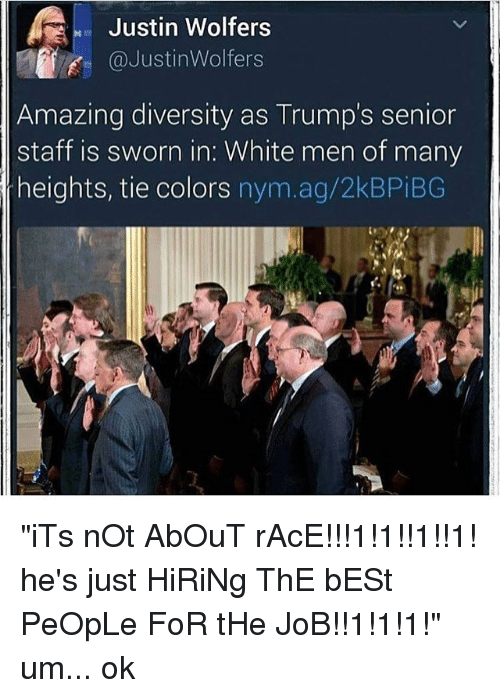 """Memes, Best, and White: Justin Wolfers  f @Justin Wolfers  Amazing diversity as Trump's senior  staff is sworn in. White men of many  heights, tie colors  nym.ag/2kBPiBG """"iTs nOt AbOuT rAcE!!!1!1!!1!!1! he's just HiRiNg ThE bESt PeOpLe FoR tHe JoB!!1!1!1!"""" um... ok"""