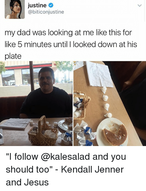 """plated: Justine  abiticonjustine  my dad was looking at me like this for  like 5 minutes until I looked down at his  plate """"I follow @kalesalad and you should too"""" - Kendall Jenner and Jesus"""