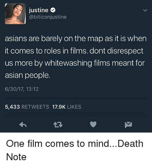 Asian People: justine  @biticonjustine  asians are barely on the map as it is when  it comes to roles in films. dont disrespect  us more by whitewashing films meant for  asian people.  6/30/17, 13:12  5,433 RETWEETS 17.9K LIKES One film comes to mind...Death Note