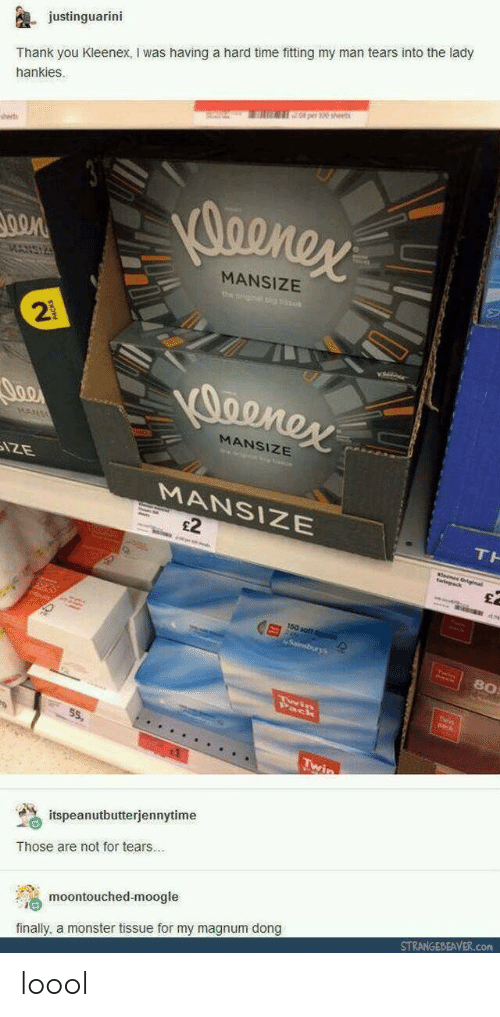 kleenex: justinguarini  Thank you Kleenex, I was having a hard time fitting my man tears into the lady  hankies.  0 per 30 sheet  sset  MANSIZE  2  MANSIZE  MANSIZE  £2  80  55,  % itspeanutbutterjennytime  Those are not for tears..  moontouched-moogle  finally, a monster tissue for my magnum dong  STRANGEBEAVER.com loool