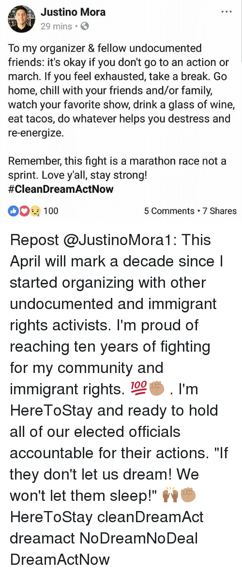 """Organizing: Justino Mora  29 mins.  f,  To my organizer & fellow undocumented  friends: it's okay if you don't go to an action or  march. If you feel exhausted, take a break. Go  home, chill with your friends and/or family,  watch your favorite show, drink a glass of wine,  eat tacos, do whatever helps you destress and  re-energize.  Remember, this fight is a marathon race not a  sprint. Love y'all, stay strong!  #CleanDreamActNow  100  5 Comments 7 Shares Repost @JustinoMora1: This April will mark a decade since I started organizing with other undocumented and immigrant rights activists. I'm proud of reaching ten years of fighting for my community and immigrant rights. 💯✊🏽 . I'm HereToStay and ready to hold all of our elected officials accountable for their actions. """"If they don't let us dream! We won't let them sleep!"""" 🙌🏾✊🏽 HereToStay cleanDreamAct dreamact NoDreamNoDeal DreamActNow"""