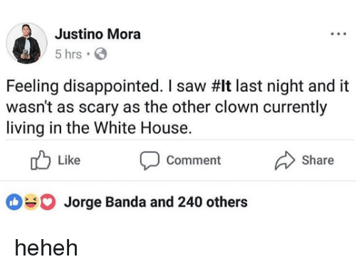Heheh: Justino Mora  5 hrs  Feeling disappointed, I saw #It last night and it  wasn't as scary as the other clown currently  living in the White House.  td Like D comment Share  Jorge Banda and 240 others heheh