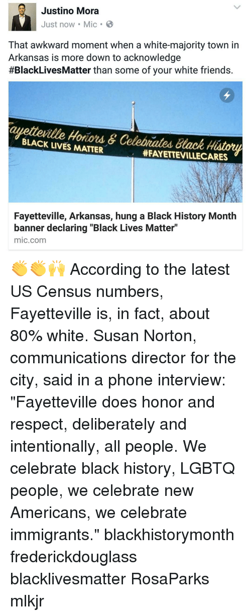 """Black Live Matter: Justino Mora  Just now Mic B  That awkward moment when a white-majority town in  Arkansas is more down to acknowledge  #BlackLives Matter than some of your white friends.  BLACK Hotiord &  Celobrated Black History  LIVES MATTER  HFAYETTEVILLECARES  Fayetteville, Arkansas, hung a Black History Month  banner declaring """"Black Lives Matter""""  mic com 👏👏🙌 According to the latest US Census numbers, Fayetteville is, in fact, about 80% white. Susan Norton, communications director for the city, said in a phone interview: """"Fayetteville does honor and respect, deliberately and intentionally, all people. We celebrate black history, LGBTQ people, we celebrate new Americans, we celebrate immigrants."""" blackhistorymonth frederickdouglass blacklivesmatter RosaParks mlkjr"""