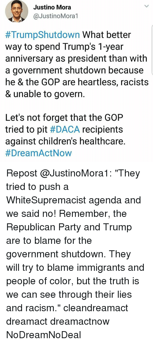 "Memes, Party, and Racism: Justino Mora  @JustinoMoral  #TrumpShutdown what better  way to spend Trump's 1-year  anniversary as president than with  a government shutdown because  he & the GOP are heartless, racists  & unable to govern  Let's not forget that the GOP  tried to pit #DACA recipients  against children's healthcare.  Repost @JustinoMora1: ""They tried to push a WhiteSupremacist agenda and we said no! Remember, the Republican Party and Trump are to blame for the government shutdown. They will try to blame immigrants and people of color, but the truth is we can see through their lies and racism."" cleandreamact dreamact dreamactnow NoDreamNoDeal"