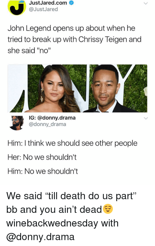 """John Legend: JustJared.com  @JustJared  John Legend opens up about when he  tried to break up with Chrissy Teigen and  she said """"no""""  G: donny.drama  @donny_drama  Him: I think we should see other people  Her: No we shouldn't  Him: No we shouldn't We said """"till death do us part"""" bb and you ain't dead😌 winebackwednesday with @donny.drama"""