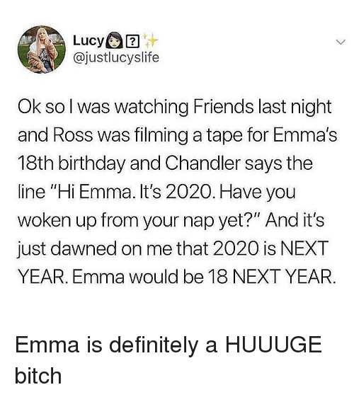 """chandler: @justlucyslife  Ok so l was watching Friends last night  and Ross was filming a tape for Emma's  18th birthday and Chandler says the  line """"Hi Emma. It's 2020. Have you  woken up from your nap yet?"""" And it's  just dawned on me that 2020 is NEXT  YEAR. Emma would be 18 NEXT YEAR Emma is definitely a HUUUGE bitch"""