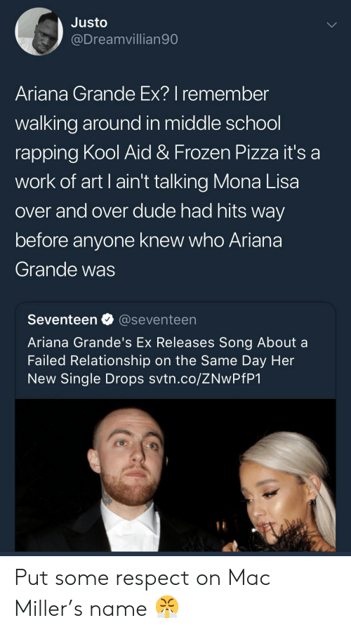 Kool Aid: Justo  @Dreamvillian90  Ariana Grande Ex? I remember  walking around in middle school  rapping Kool Aid & Frozen Pizza it's a  work of art I ain't talking Mona Lisa  over and over dude had hits way  before anyone knew who Ariana  Grande was  Seventeen @seventeen  Ariana Grande's Ex Releases Song About a  Failed Relationship on the Same Day Her  New Single Drops svtn.co/ZNwPfP1 Put some respect on Mac Miller's name 😤