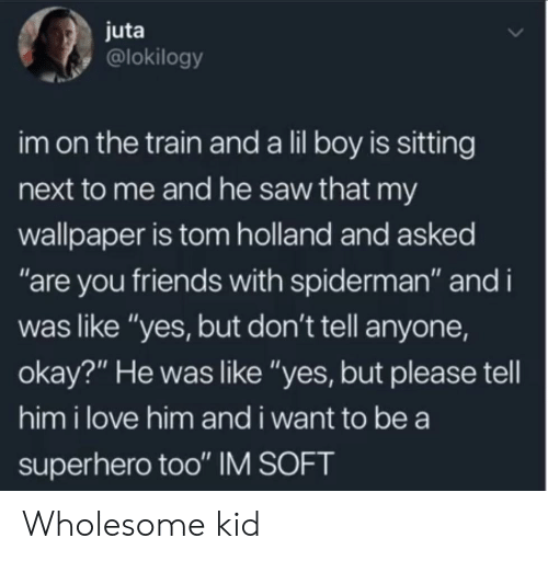 """Spiderman: juta  @lokilogy  im on the train and a lil boy is sitting  next to me and he saw that my  wallpaper is tom holland and asked  """"are you friends with spiderman"""" and i  was like """"yes, but don't tell anyone,  okay?"""" He was like """"yes, but please tell  him i love him and i want to be a  superhero too"""" IM SOFT Wholesome kid"""