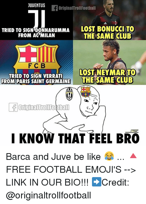 Feels Bro: JUUENTUS  fOriginalTrollFoothall  TRIED TO SIGN DONNARUMMA LOST BONUCCI TO  THE SAME CLUB  FROM AC MILAN  F C B  LOST NEYMAR TO  TRIED TO SIGN VERRATI  FROMIPARIS SAINT GERMAINEE SAME CLUD  LKNOW THAT FEEL BRO Barca and Juve be like 😂 ... 🔺FREE FOOTBALL EMOJI'S --> LINK IN OUR BIO!!! ➡️Credit: @originaltrollfootball