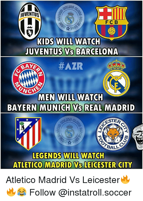 juventus vs barcelona: JUVENTUS  F C B  KIDS WILL WATCH  JUVENTUS VS BARCELONA  BAYS  NG  MEN WILL WATCH  BAYERN MUNICH VS REAL MADRID  ROSTER  BALL  LEGENDS WILL WATCH  ATLETICO MADRID Vs LEICESTER CITY Atletico Madrid Vs Leicester🔥🔥😂 Follow @instatroll.soccer