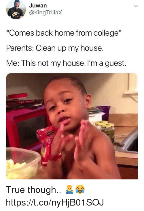 "College, My House, and Parents: Juwan  @King TrillaX  ""Comes back home from college*  Parents: Clean up my house.  Me: This not my house. I'm a guest. True though.. 🤷‍♂️😂 https://t.co/nyHjB01SOJ"