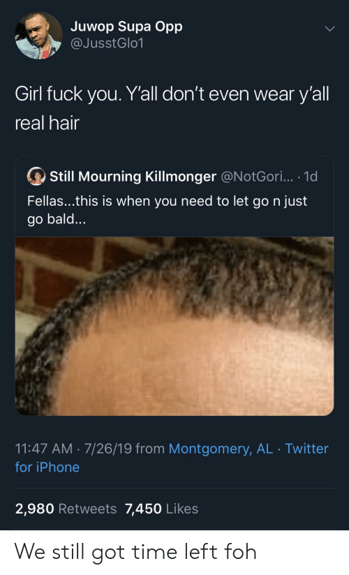 Got Time: Juwop Supa Opp  @JusstGlo1  Girl fuck you. Y'all don't even wear y'all  real hair  Still Mourning Killmonger @N otGori... .1d  Fellas...this is when you need to let go n just  go bald...  11:47 AM 7/26/19 from Montgomery, AL Twitter  for iPhone  2,980 Retweets 7,450 Likes We still got time left foh