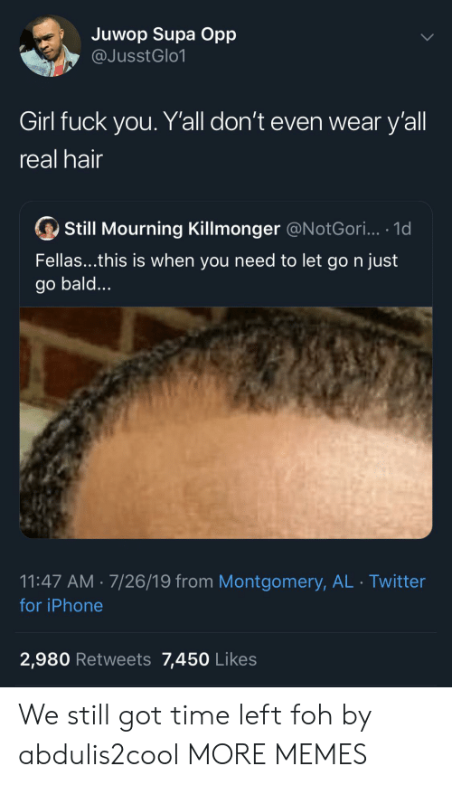 Got Time: Juwop Supa Opp  @JusstGlo1  Girl fuck you. Y'all don't even wear y'all  real hair  Still Mourning Killmonger @N otGori... .1d  Fellas...this is when you need to let go n just  go bald...  11:47 AM 7/26/19 from Montgomery, AL Twitter  for iPhone  2,980 Retweets 7,450 Likes We still got time left foh by abdulis2cool MORE MEMES