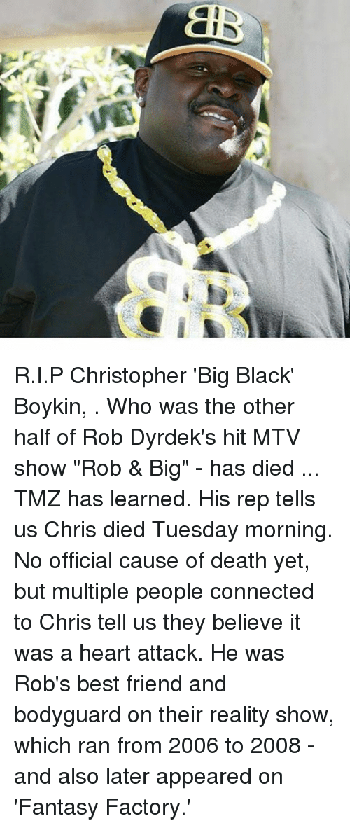 """Rob Big: JV  a- R.I.P Christopher 'Big Black' Boykin, . Who was the other half of Rob Dyrdek's hit MTV show """"Rob & Big"""" - has died ... TMZ has learned. His rep tells us Chris died Tuesday morning. No official cause of death yet, but multiple people connected to Chris tell us they believe it was a heart attack. He was Rob's best friend and bodyguard on their reality show, which ran from 2006 to 2008 - and also later appeared on 'Fantasy Factory.'"""